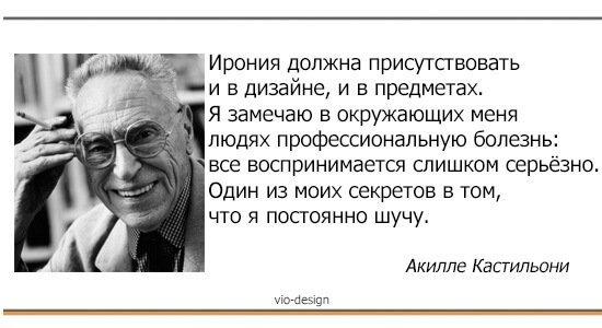 Ирония должна присутствовать и в дизайне, и в предметах. Я замечаю в окружающих меня людях профессиональную болезнь: все воспринимается слишком серьезно. Один из моих секретов в том, что я постоянно шучу. Акилле Кастильони (Achille Castiglioni)