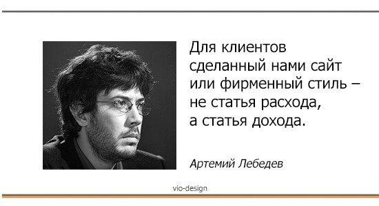 Для клиентов сделанный нами сайт или фирменный стиль- не статья расхода, а статья дохода. Артемий Лебедев