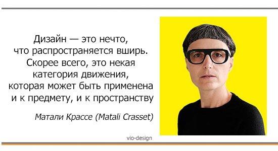"""""""Дизайн — это нечто, что распространяется вширь. Скорее всего, это некая категория движения, которая может быть применена и к предмету, и к пространству"""" Матали Крассе (Matali Crasset)"""