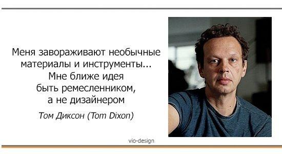 """""""Меня завораживают необычные материалы и инструменты... Мне ближе идея быть ремесленником, а не дизайнером"""" Том Диксон (Tom Dixon)"""