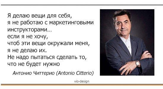 """""""Я делаю вещи для себя, я не работаю с маркетинговыми инструкторами… если я не хочу, чтоб эти вещи окружали меня, я не делаю их. Не надо пытаться сделать то, что не будет нужно"""" Антонио Читтерио (Antonio Citterio)"""