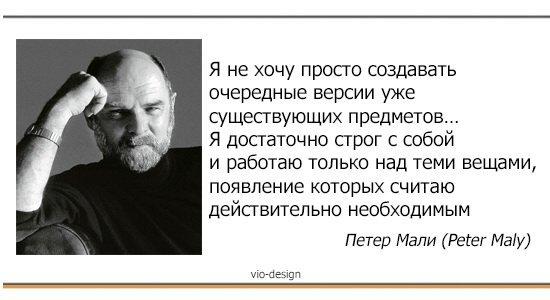 """""""Я не хочу просто создавать очередные версии уже существующих предметов… Я достаточно строг с собой и работаю только над теми вещами, появление которых считаю действительно необходимым"""" Петер Мали (Peter Maly)"""