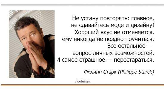 """""""Не устану повторять: главное, не сдавайтесь моде и дизайну! Хороший вкус не отменяется, ему никогда не поздно поучиться. Все остальное — вопрос личных возможностей. И самое страшное — перестараться"""" Филипп Старк (Philippe Starck)"""